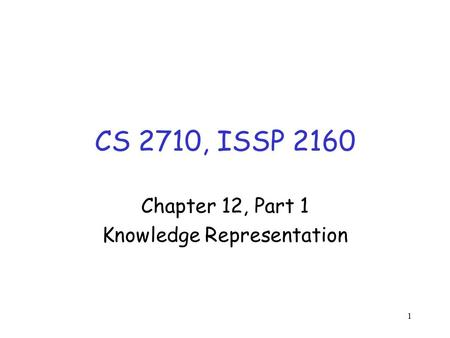 1 CS 2710, ISSP 2160 Chapter 12, Part 1 Knowledge Representation.