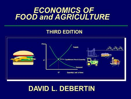 ECONOMICS OF FOOD and AGRICULTURE THIRD EDITION Price Quantity/ unit of time Demand Supply Q* P* Equilibrium Price & Quantity JOHN DEERE DAVID L. DEBERTIN.
