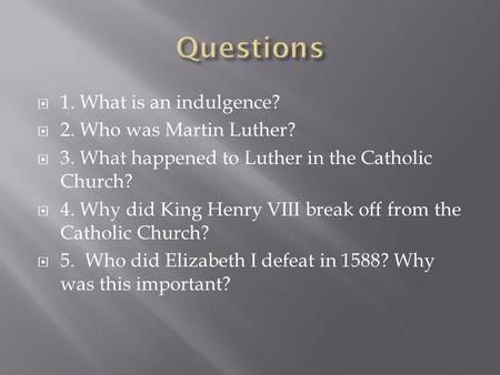  1. What is an indulgence?  2. Who was Martin Luther?  3. What happened to Luther in the Catholic Church?  4. Why did King Henry VIII break off from.