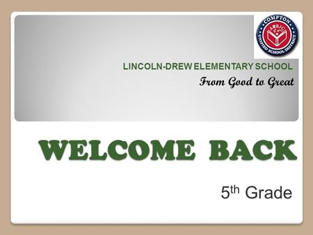 WELCOME BACK LINCOLN-DREW ELEMENTARY SCHOOL From Good to Great 5 th Grade.