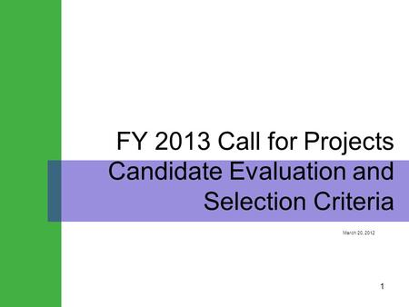 1 FY 2013 Call for Projects Candidate Evaluation and Selection Criteria March 20, 2012.