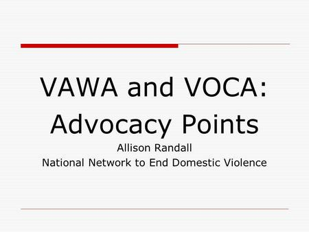 VAWA and VOCA: Advocacy Points Allison Randall National Network to End Domestic Violence.
