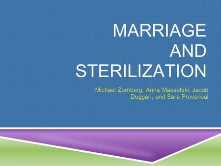 MARRIAGE AND STERILIZATION Michael Zornberg, Anna Massefski, Jacob Duggan, and Sara Provencal.