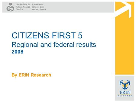By ERIN Research CITIZENS FIRST 5 Regional and federal results 2008.