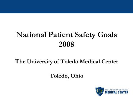 National Patient Safety Goals 2008 T he University of Toledo Medical Center Toledo, Ohio.
