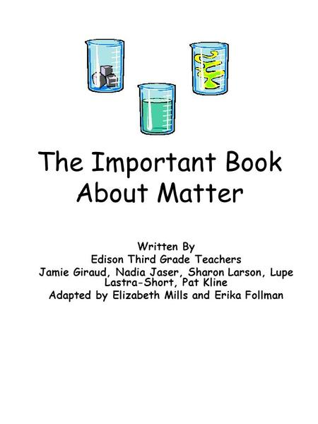 The Important Book About Matter Written By Edison Third Grade Teachers Jamie Giraud, Nadia Jaser, Sharon Larson, Lupe Lastra-Short, Pat Kline Adapted by.