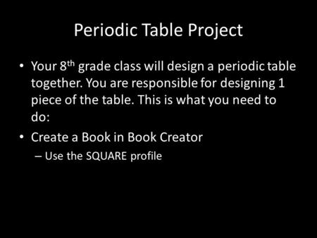 Periodic Table Project Your 8 th grade class will design a periodic table together. You are responsible for designing 1 piece of the table. This is what.
