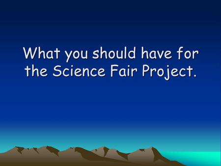 What you should have for the Science Fair Project.