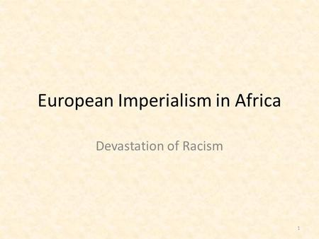 European Imperialism in Africa Devastation of Racism 1.