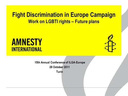 Fight Discrimination in Europe Campaign Work on LGBTI rights – Future plans 15th Annual Conference of ILGA-Europe 28 October 2011 Turin.