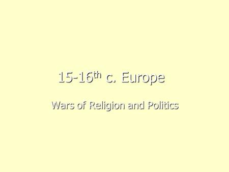 15-16 th c. Europe Wars of Religion and Politics.