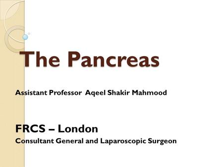 The Pancreas Assistant Professor Aqeel Shakir Mahmood FRCS – London Consultant General and Laparoscopic Surgeon.