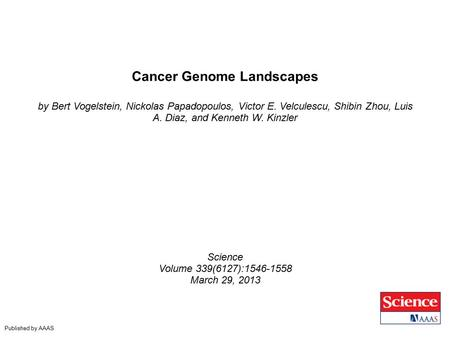 Cancer Genome Landscapes by Bert Vogelstein, Nickolas Papadopoulos, Victor E. Velculescu, Shibin Zhou, Luis A. Diaz, and Kenneth W. Kinzler Science Volume.