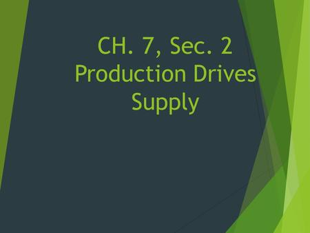 CH. 7, Sec. 2 Production Drives Supply.  Production is what makes it possible to meet consumer demand.  There is an opportunity cost in earning money.