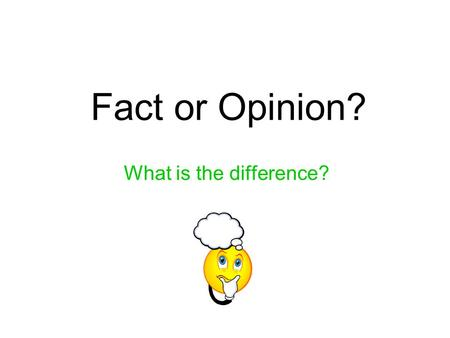 Fact or Opinion? What is the difference?. Facts Facts can be all or some of the following: can be proven real for all people and places can be checked.
