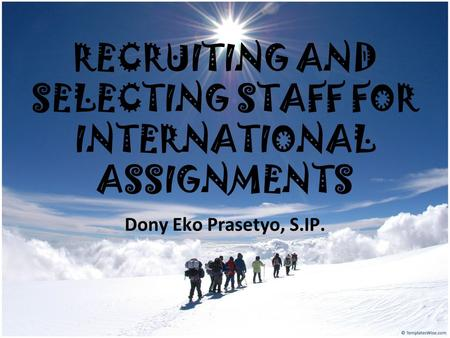 RECRUITING AND SELECTING STAFF FOR INTERNATIONAL ASSIGNMENTS Dony Eko Prasetyo, S.IP.