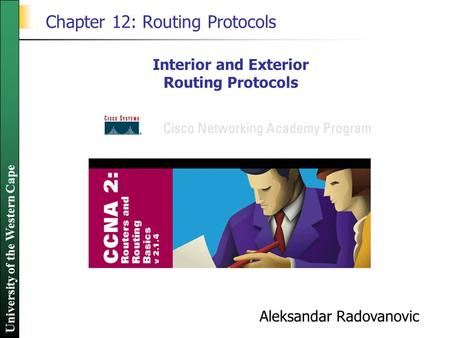 University of the Western Cape Chapter 12: Routing Protocols Interior and Exterior Routing Protocols Aleksandar Radovanovic.