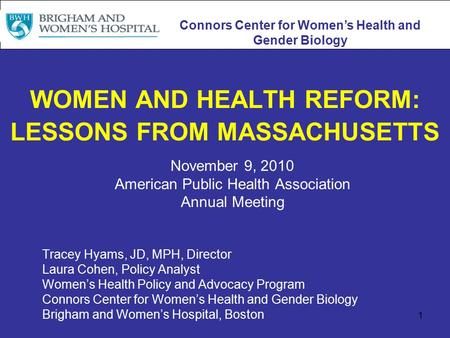 1 WOMEN AND HEALTH REFORM: LESSONS FROM MASSACHUSETTS November 9, 2010 American Public Health Association Annual Meeting Tracey Hyams, JD, MPH, Director.