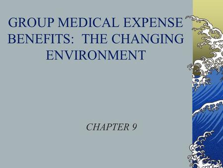 GROUP MEDICAL EXPENSE BENEFITS: THE CHANGING ENVIRONMENT CHAPTER 9.