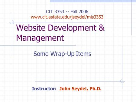 Website Development & Management Some Wrap-Up Items Instructor: John Seydel, Ph.D. CIT 3353 -- Fall 2006 www.clt.astate.edu/jseydel/mis3353.