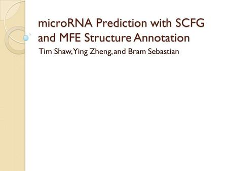 MicroRNA Prediction with SCFG and MFE Structure Annotation Tim Shaw, Ying Zheng, and Bram Sebastian.