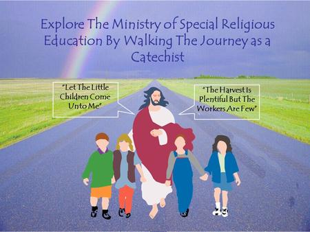 "Explore The Ministry of Special Religious Education By Walking The Journey as a Catechist ""Let The Little Children Come Unto Me"" ""The Harvest Is Plentiful."