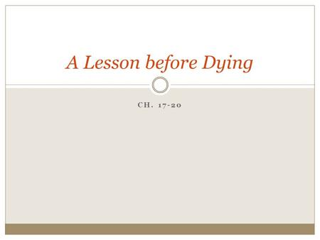CH. 17-20 A Lesson before Dying. CHAPTER 17 Note: Any transformation in Grant?
