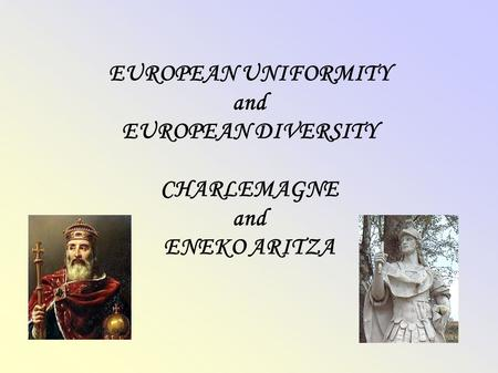 EUROPEAN UNIFORMITY and EUROPEAN DIVERSITY CHARLEMAGNE and ENEKO ARITZA.