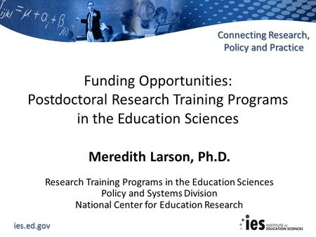 Ies.ed.gov Connecting Research, Policy and Practice Funding Opportunities: Postdoctoral Research Training Programs in the Education Sciences Meredith Larson,