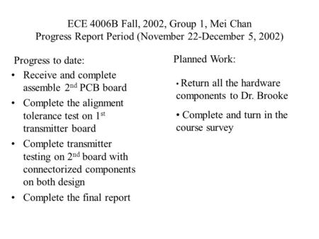 ECE 4006B Fall, 2002, Group 1, Mei Chan Progress Report Period (November 22-December 5, 2002) Receive and complete assemble 2 nd PCB board Complete the.