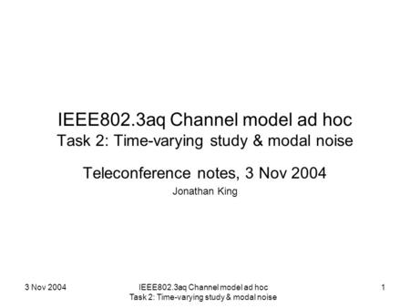 3 Nov 2004IEEE802.3aq Channel model ad hoc Task 2: Time-varying study & modal noise 1 Teleconference notes, 3 Nov 2004 Jonathan King.