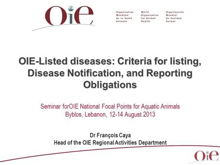 OIE-Listed diseases: Criteria for listing, Disease Notification, and Reporting Obligations Dr François Caya Head of the OIE Regional Activities Department.