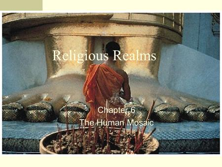 Religious Realms Chapter 6 The Human Mosaic. Introduction Religion can be defined as a set of beliefs and practices through which people seek mental and.