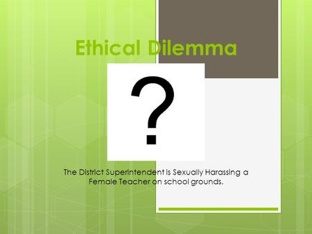 Ethical Dilemma The District Superintendent is Sexually Harassing a Female Teacher on school grounds.
