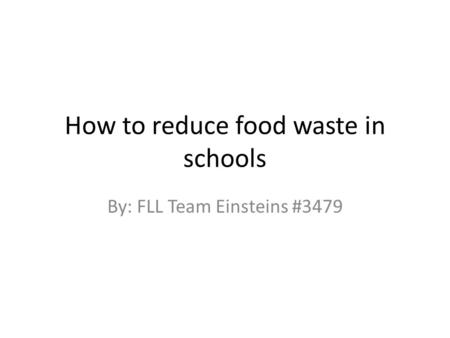 How to reduce food waste in schools By: FLL Team Einsteins #3479.