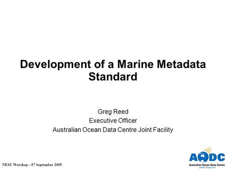 NESC Worshop – 07 September 2005 Development of a Marine Metadata Standard Greg Reed Executive Officer Australian Ocean Data Centre Joint Facility.