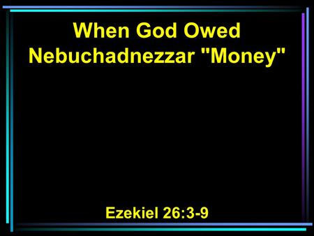 When God Owed Nebuchadnezzar Money Ezekiel 26:3-9.