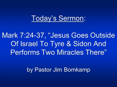 "Today's Sermon: Mark 7:24-37, ""Jesus Goes Outside Of Israel To Tyre & Sidon And Performs Two Miracles There"" by Pastor Jim Bomkamp."