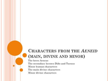 C HARACTERS FROM THE A ENEID ( MAIN, DIVINE AND MINOR ) The hero: Aeneas The secondary heroes: Dido and Turnus Minor human characters The main divine characters.