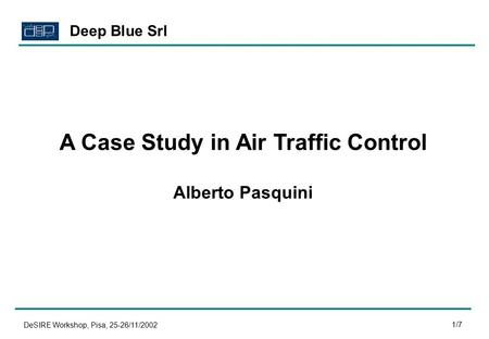 DeSIRE Workshop, Pisa, 25-26/11/2002 1/7 A Case Study in Air Traffic Control Alberto Pasquini Deep Blue Srl.