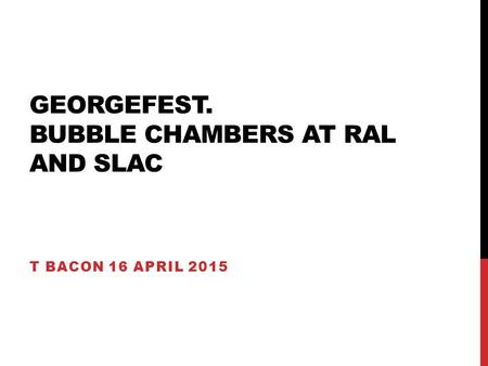 GEORGEFEST. BUBBLE CHAMBERS AT RAL AND SLAC T BACON 16 APRIL 2015.