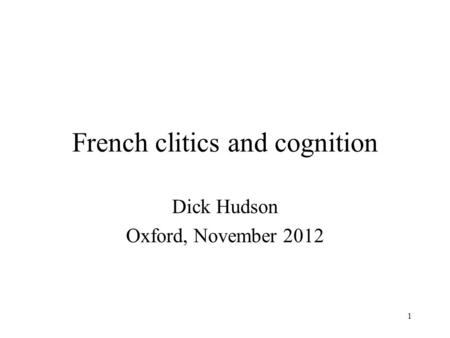 1 French clitics and cognition Dick Hudson Oxford, November 2012.