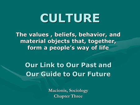 CULTURE The values, beliefs, behavior, and material objects that, together, form a people's way of life Our Link to Our Past and Our Guide to Our Future.