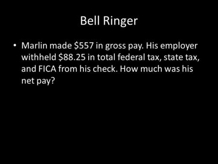 Bell Ringer Marlin made $557 in gross pay. His employer withheld $88.25 in total federal tax, state tax, and FICA from his check. How much was his net.