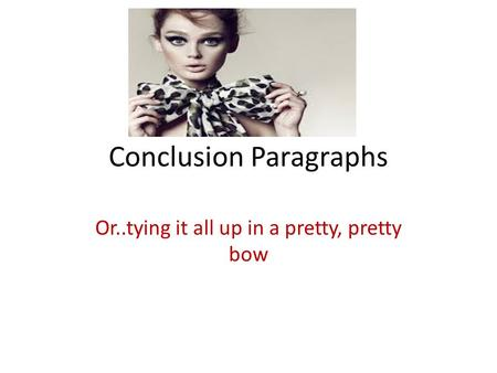 Conclusion Paragraphs Or..tying it all up in a pretty, pretty bow.
