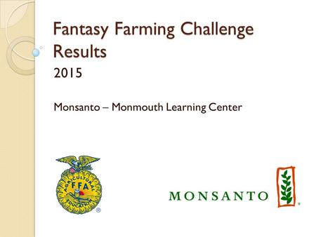Fantasy Farming Challenge Results 2015 Monsanto – Monmouth Learning Center.