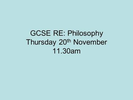 GCSE RE: Philosophy Thursday 20 th November 11.30am.