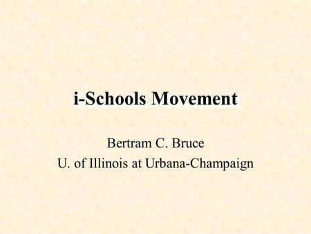 I-Schools Movement Bertram C. Bruce U. of Illinois at Urbana-Champaign.