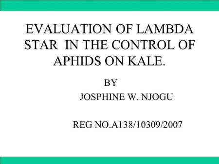 EVALUATION OF LAMBDA STAR IN THE CONTROL OF APHIDS ON KALE. BY JOSPHINE W. NJOGU REG NO.A138/10309/2007.