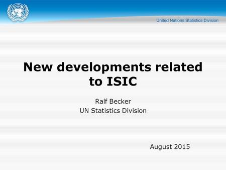 New developments related to ISIC Ralf Becker UN Statistics Division August 2015.